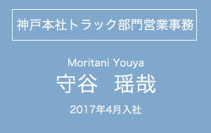 神戸本社トラック部門営業事務・守谷瑶哉・2017年4月入社